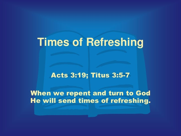 Times of Refreshing<br />Acts 3:19; Titus 3:5-7<br />When we repent and turn to God He will send times of refreshing. <br />