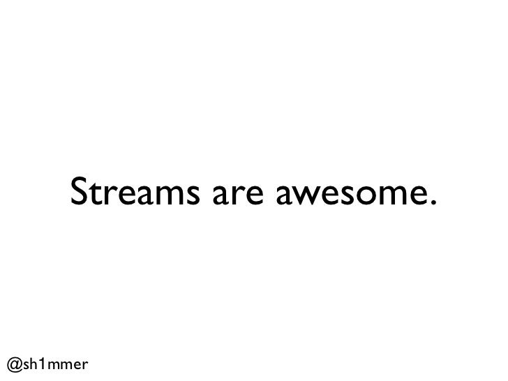 Streams are awesome.@sh1mmer