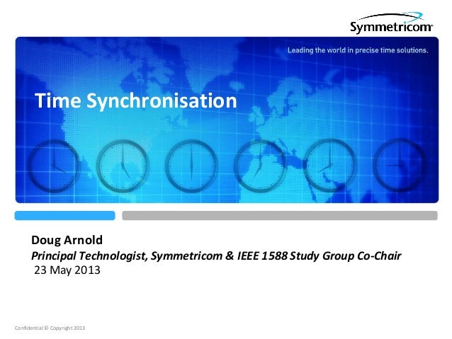 Confidential © Copyright 2013Doug ArnoldPrincipal Technologist, Symmetricom & IEEE 1588 Study Group Co-Chair23 May 2013Tim...