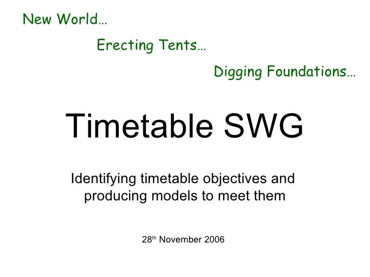 Timetable SWG Identifying timetable objectives and  producing models to meet them 28 th  November 2006 <ul><li>New World… ...