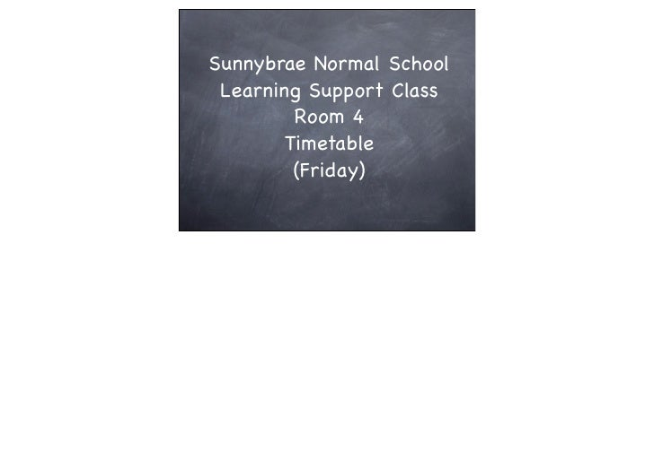 Sunnybrae Normal School  Learning Support Class          Room 4         Timetable          (Friday)