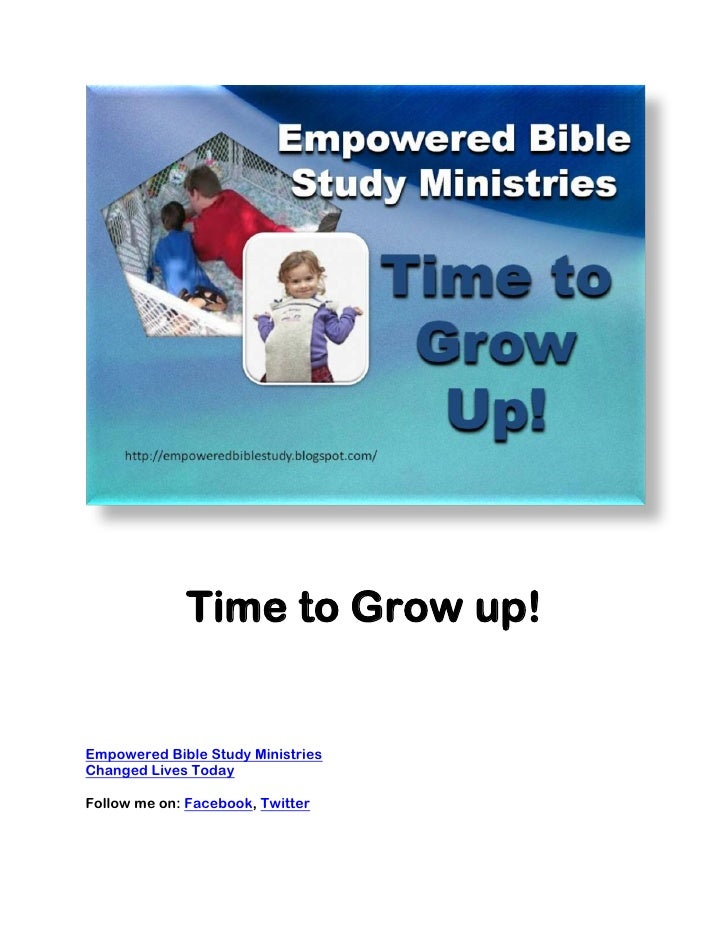 Time to Grow up!Empowered Bible Study MinistriesChanged Lives TodayFollow me on: Facebook, Twitter