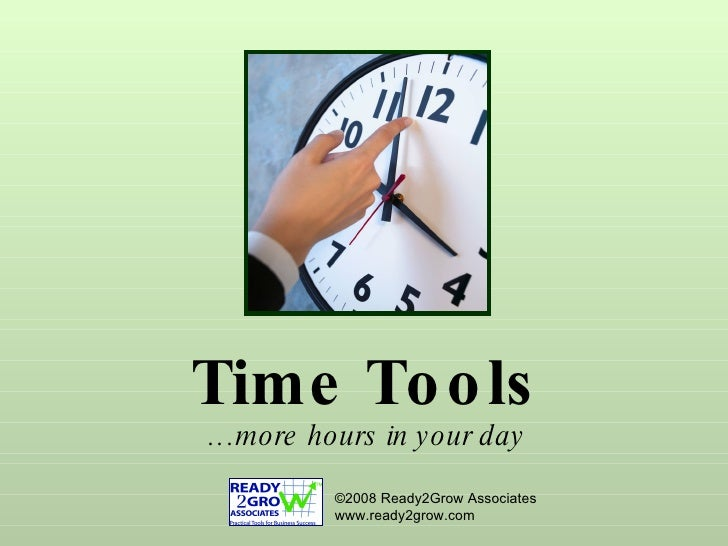 Time Tools …more hours in your day ©2008 Ready2Grow Associates  www.ready2grow.com