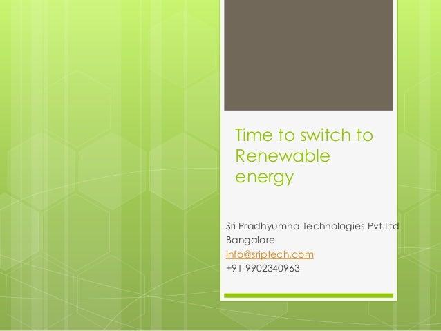 Time to switch to Renewable energy Sri Pradhyumna Technologies Pvt.Ltd Bangalore info@sriptech.com +91 9902340963