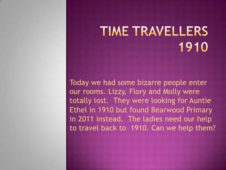 TimeTravellers1910 Today we had some bizarre people enter our rooms. Lizzy, Flory and Molly were  totally lost.  They were...