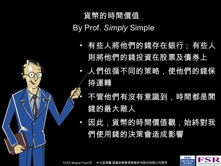貨幣的時間價值   By Prof.  Simply  Simple <ul><li>有些人將他們的錢存在銀行 ;  有些人則將他們的錢投資在股票及債券上 </li></ul><ul><li>人們依循不同的策略,使他們的錢保持運轉  </li>...