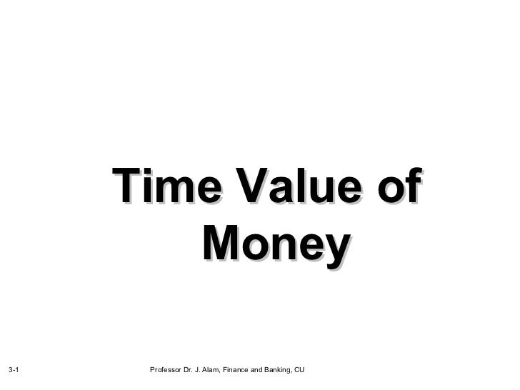 Time Value of         Money3-1    Professor Dr. J. Alam, Finance and Banking, CU