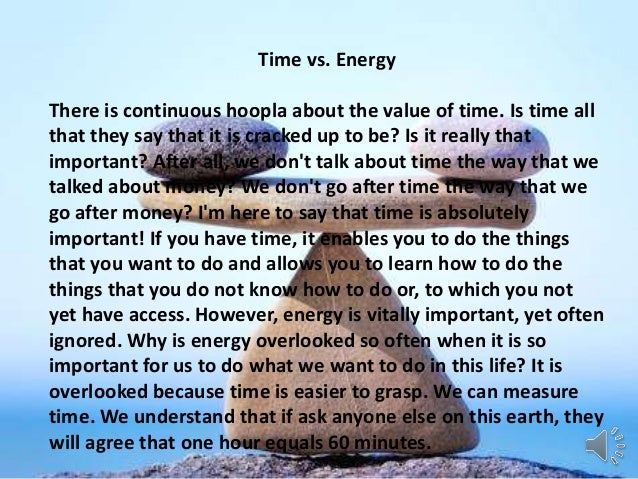 Time vs. Energy There is continuous hoopla about the value of time. Is time all that they say that it is cracked up to be?...