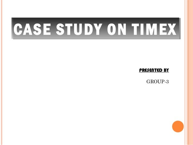 CASE STUDY ON TIMEX              PRESENTED BY                GROUP-3