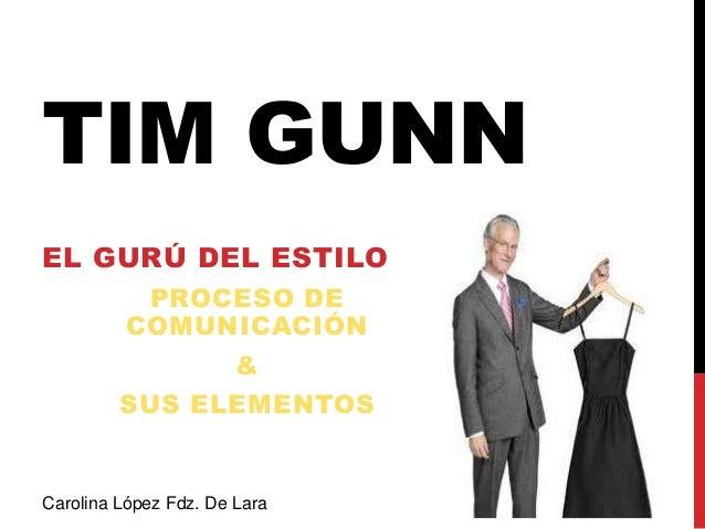 TIM GUNNEL GURÚ DEL ESTILOPROCESO DECOMUNICACIÓN&SUS ELEMENTOSCarolina López Fdz. De Lara
