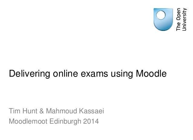 Delivering online exams using Moodle Tim Hunt & Mahmoud Kassaei Moodlemoot Edinburgh 2014
