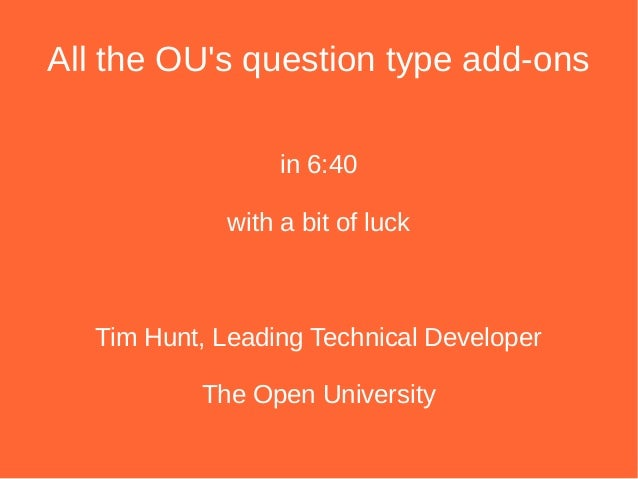 All the OU's question type add-ons in 6:40 with a bit of luck Tim Hunt, Leading Technical Developer The Open University