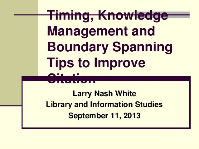 Timing, Knowledge Management and Boundary Spanning Tips to Improve Citation Larry Nash White Library and Information Studi...