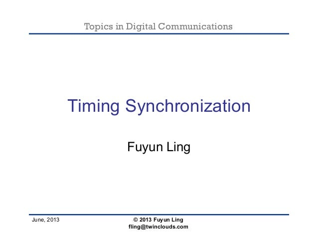 Topics in Digital Communications June, 2013 Timing Synchronization Fuyun Ling © 2013 Fuyun Ling fling@twinclouds.com