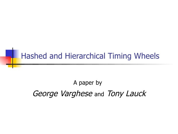 Hashed and Hierarchical Timing Wheels              A paper by   George Varghese   and   Tony Lauck