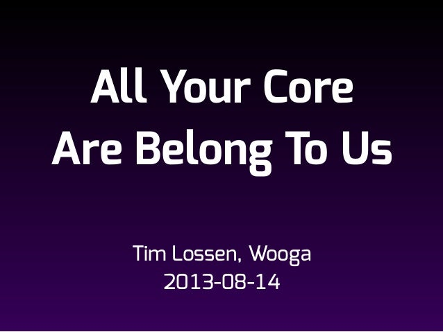 All Your Core Are Belong To Us Tim Lossen, Wooga 2013-08-14