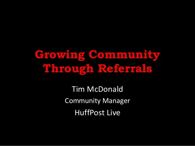 Growing CommunityThrough ReferralsTim McDonaldCommunity ManagerHuffPost Live