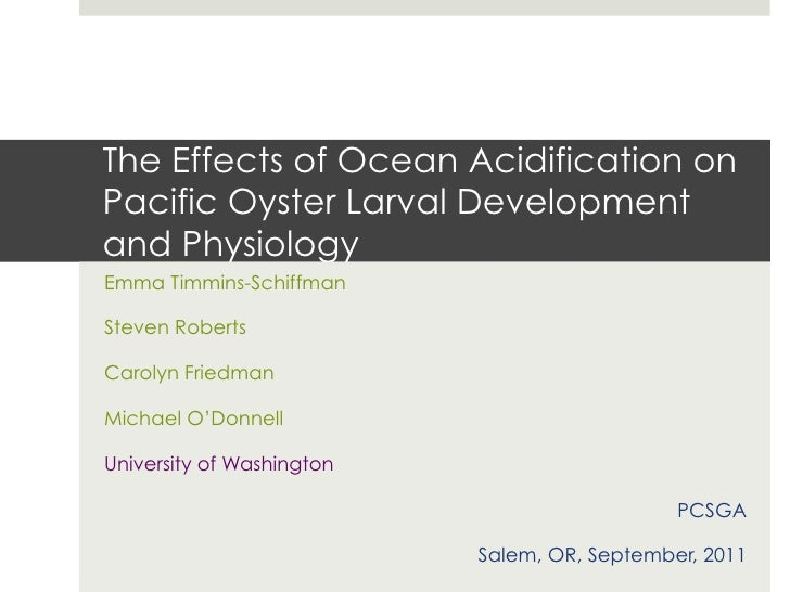 The Effects of Ocean Acidification onPacific Oyster Larval Developmentand PhysiologyEmma Timmins-SchiffmanSteven RobertsCa...