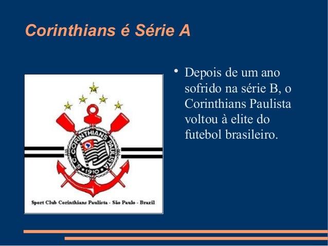 Corinthians é Série A  Depois de um ano sofrido na série B, o Corinthians Paulista voltou à elite do futebol brasileiro.