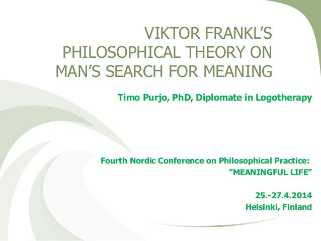 VIKTOR FRANKL'S PHILOSOPHICAL THEORY ON MAN'S SEARCH FOR MEANING Timo Purjo, PhD, Diplomate in Logotherapy Fourth Nordic C...
