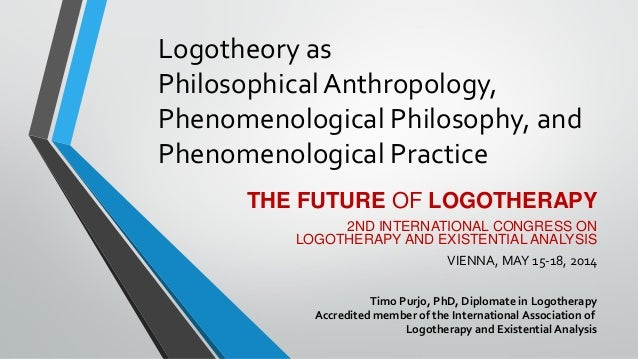 Logotheory as Philosophical Anthropology, Phenomenological Philosophy, and Phenomenological Practice THE FUTURE OF LOGOTHE...