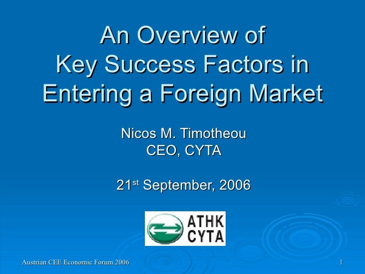An Overview of Key Success Factors in Entering a Foreign Market Nicos M. Timotheou CEO, CYTA 21 st  September, 2006