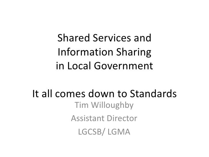 Shared Services and Information Sharing in Local GovernmentIt all comes down to Standards<br />Tim Willoughby<br />Assista...