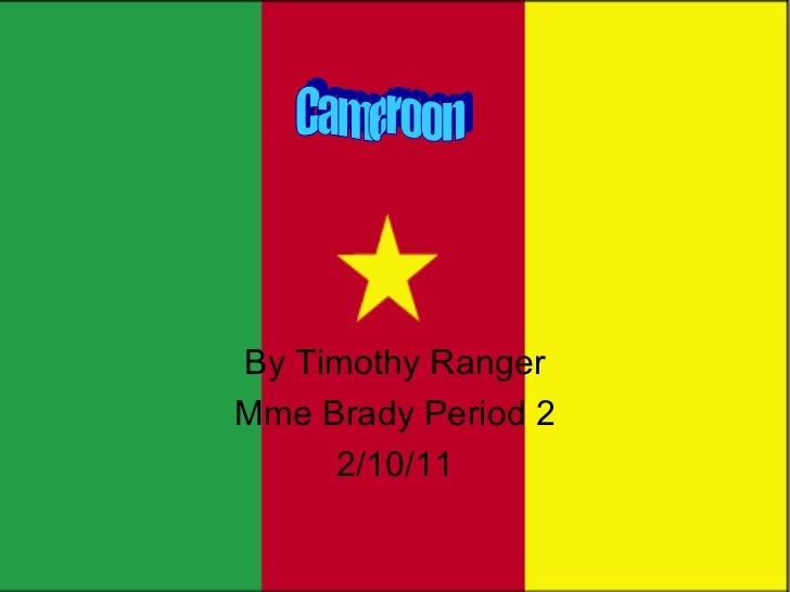 By Timothy Ranger Mme Brady Period 2 2/10/11 Cameroon