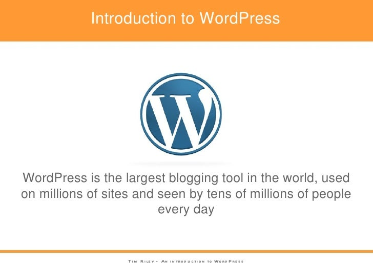 Introduction to WordPress Tim Riley – An introduction to WordPress WordPress is the largest blogging tool in the world, us...