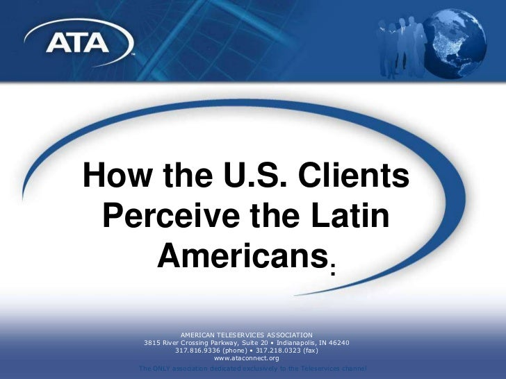 How the U.S. Clients Perceive the Latin    Americans:               AMERICAN TELESERVICES ASSOCIATION    3815 River Crossi...