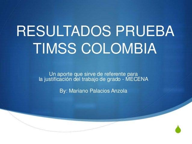 RESULTADOS PRUEBA  TIMSS COLOMBIA       Un aporte que sirve de referente para  la justificación del trabajo de grado - MEC...
