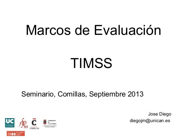 Marcos de Evaluación TIMSS Seminario, Comillas, Septiembre 2013 Jose Diego diegojm@unican.es