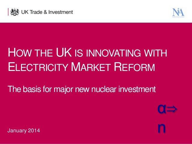 HOW THE UK IS INNOVATING WITH ELECTRICITY MARKET REFORM The basis for major new nuclear investment  January 2014 1  Presen...