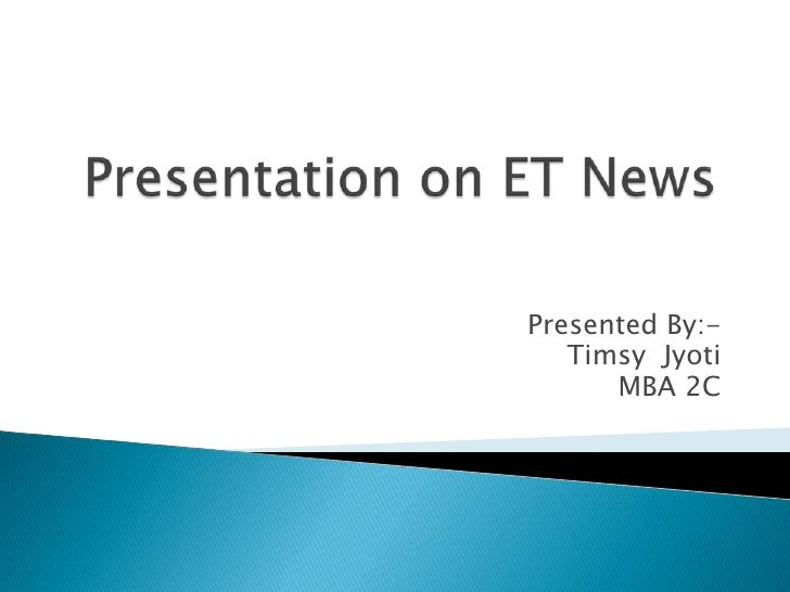 Presentation on ET News<br />Presented By:-<br />Timsy  Jyoti<br />MBA 2C<br />