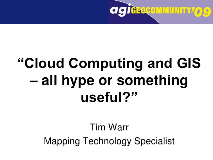 """Cloud Computing and GIS – all hype or something useful?""<br />Tim Warr<br />Mapping Technology Specialist<br />"