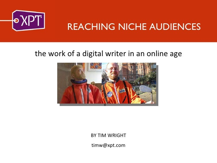 REACHING NICHE AUDIENCES <ul><li>the work of a digital writer in an online age </li></ul>BY TIM WRIGHT [email_address]