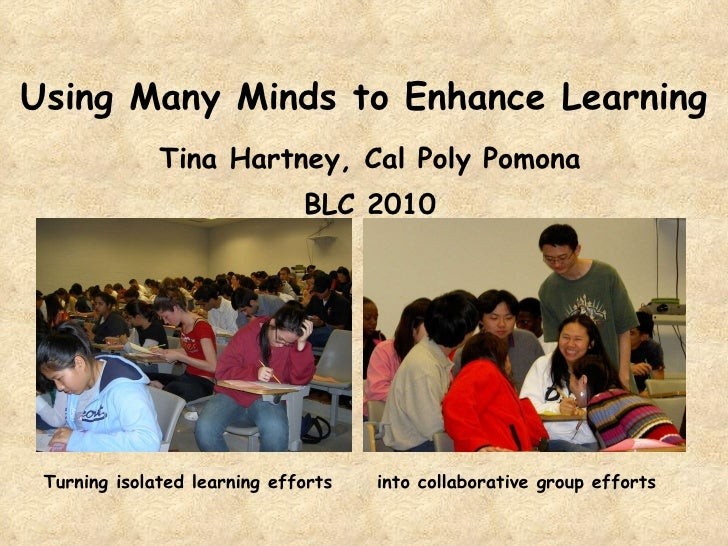 Using Many Minds to Enhance Learning Tina Hartney, Cal Poly Pomona BLC 2010 Turning isolated learning efforts into collabo...