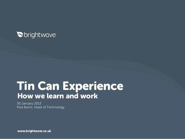 Tin Can ExperienceHow we learn and work30 January 2013Paul Burns, Head of Technologywww.brightwave.co.uk