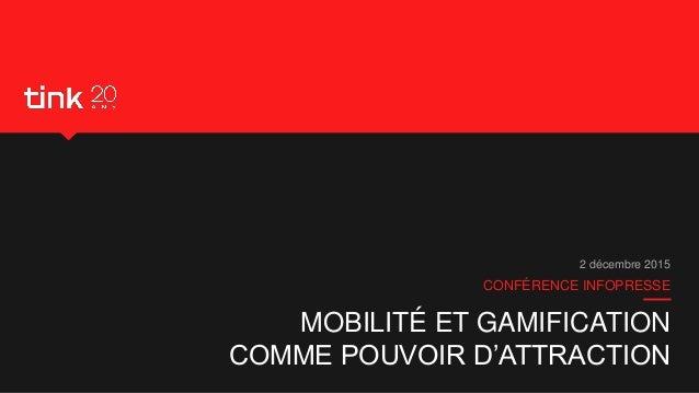MOBILITÉ ET GAMIFICATION COMME POUVOIR D'ATTRACTION CONFÉRENCE INFOPRESSE 2 décembre 2015