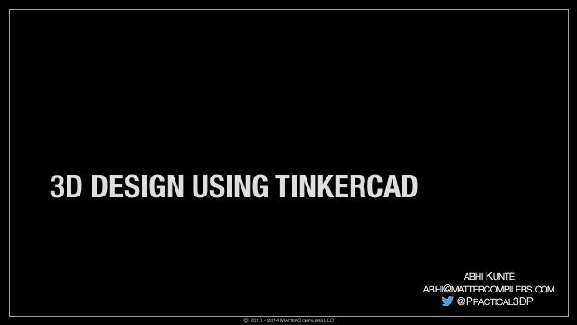 3D DESIGN USING TINKERCAD ABHI  KUNTÉ  ABHI@MATTERCOMPILERS.COM  @PRACTICAL3DP Ⓒ 2013 - 2014 MATTERCOMPILERS LLC