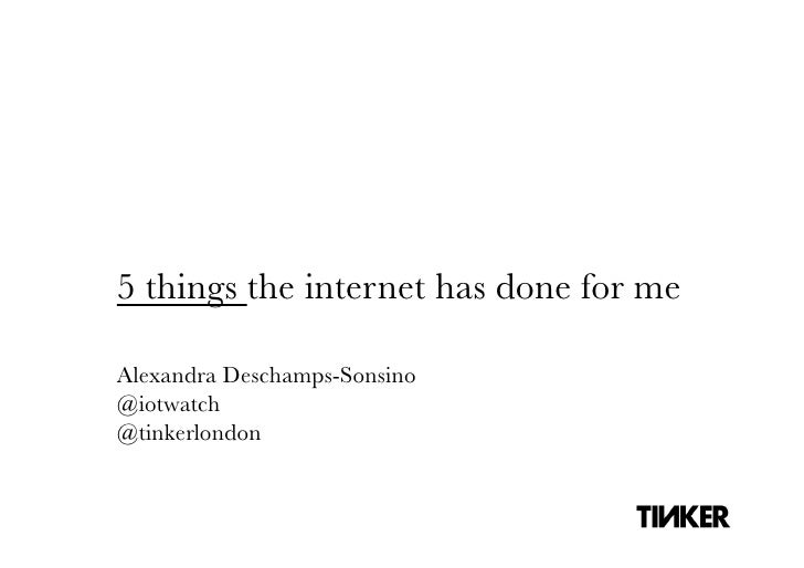 5 things the internet has done for meAlexandra Deschamps-Sonsino@iotwatch@tinkerlondon