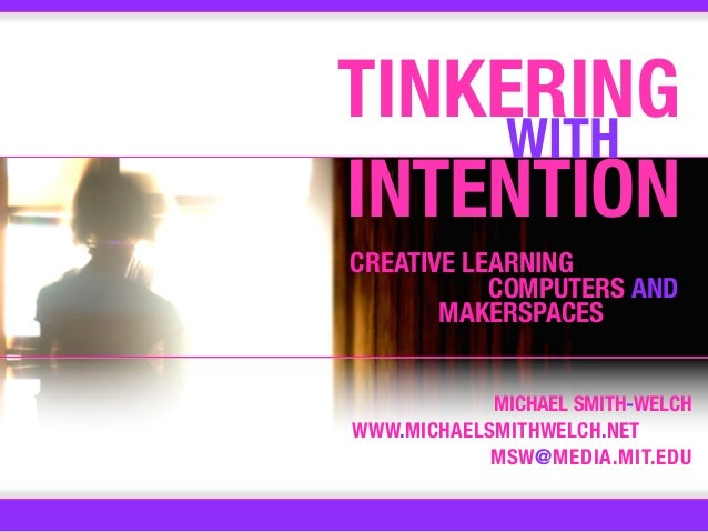 TINKERING     WITHINTENTIONCREATIVE LEARNING           COMPUTERS AND       MAKERSPACES            MICHAEL SMITH-WELCHWWW.M...