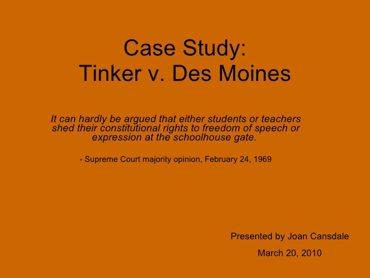 Case Study: Tinker v. Des Moines It can hardly be argued that either students or teachers shed their constitutional rights...