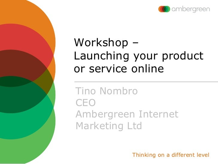 Workshop –Launching your productor service onlineTino NombroCEOAmbergreen InternetMarketing Ltd          Thinking on a dif...