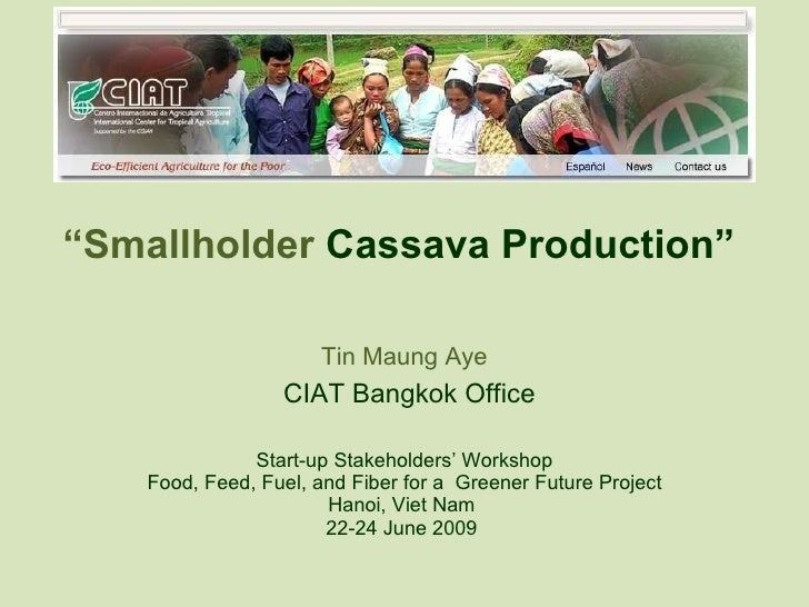 """ Smallholder  Cassava Production""  Tin Maung Aye   CIAT Bangkok Office Start-up Stakeholders' Workshop Food, Feed, Fuel, ..."