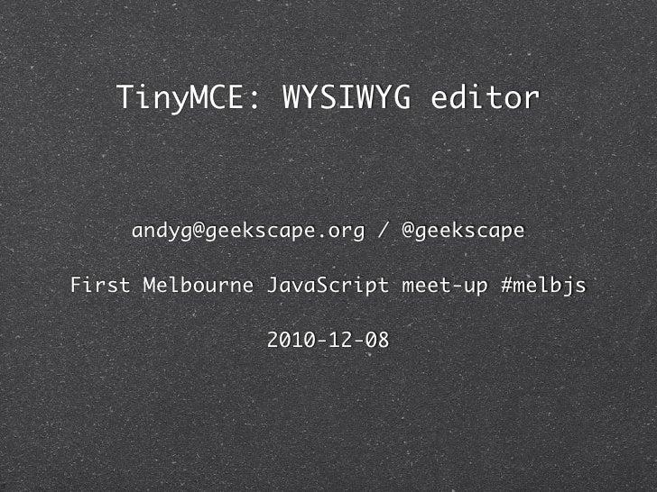 TinyMCE: WYSIWYG editor     andyg@geekscape.org / @geekscapeFirst Melbourne JavaScript meet-up #melbjs                2010...