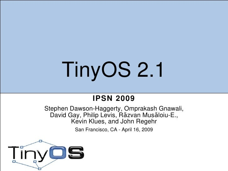TinyOS 2.1 IPSN 2009 Stephen Dawson-Haggerty, Omprakash Gnawali, David Gay, Philip Levis, Răzvan Musăloiu-E., Kevin Klues,...