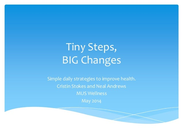 Tiny Steps, BIG Changes Simple daily strategies to improve health. Cristin Stokes and Neal Andrews MUS Wellness May 2014