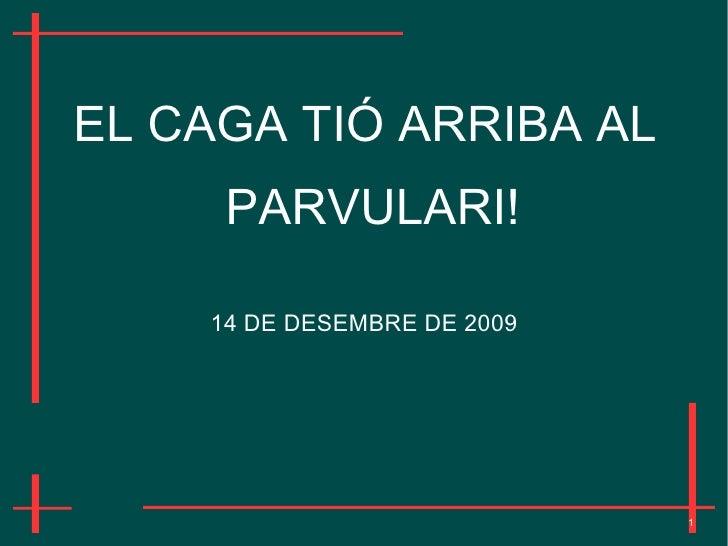 EL CAGA TIÓ ARRIBA AL      PARVULARI!      14 DE DESEMBRE DE 2009                                  1