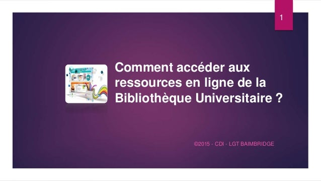 Comment accéder aux ressources en ligne de la Bibliothèque Universitaire ? ©2015 - CDI - LGT BAIMBRIDGE 1
